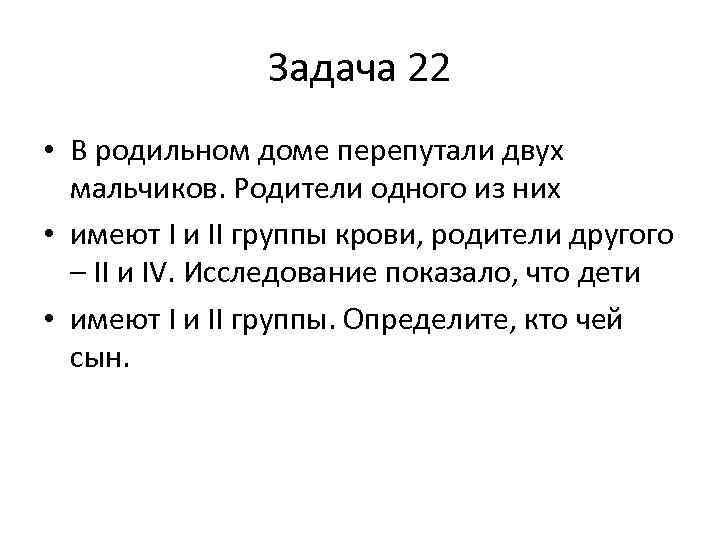 Задача 22 • В родильном доме перепутали двух мальчиков. Родители одного из них •