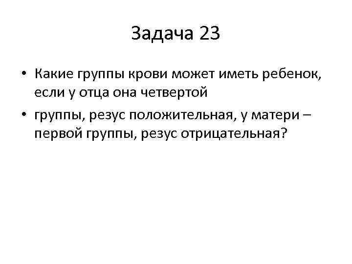Задача 23 • Какие группы крови может иметь ребенок, если у отца она четвертой