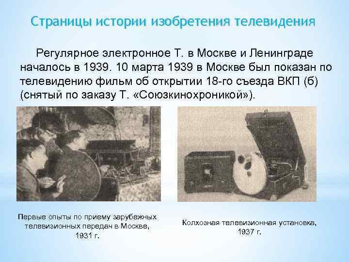 Страницы истории изобретения телевидения Регулярное электронное Т. в Москве и Ленинграде началось в 1939.