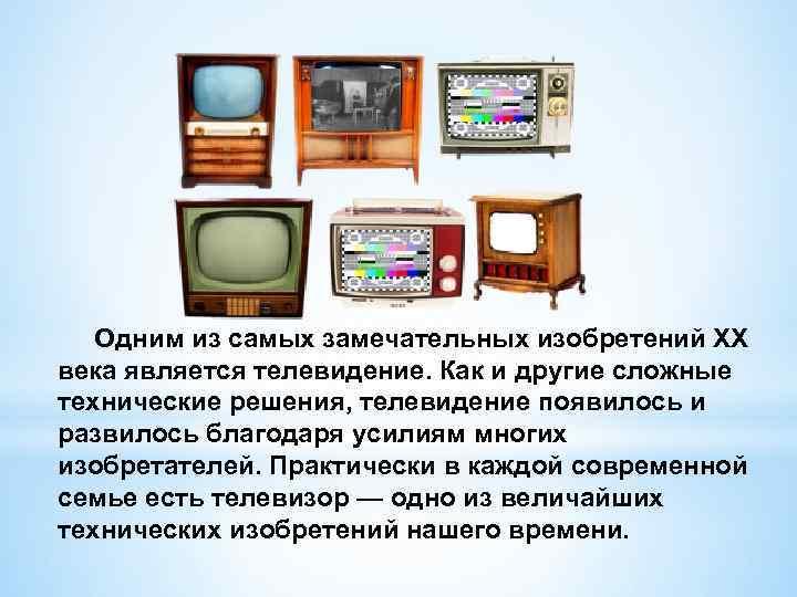 Одним из самых замечательных изобретений XX века является телевидение. Как и другие сложные