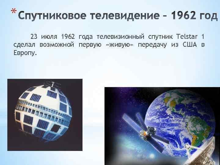 * 23 июля 1962 года телевизионный спутник Telstar 1 сделал возможной первую «живую» передачу