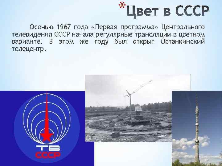 * Осенью 1967 года «Первая программа» Центрального телевидения СССР начала регулярные трансляции в цветном