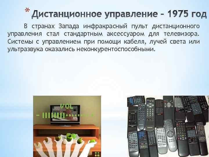 * В странах Запада инфракрасный пульт дистанционного управления стал стандартным аксессуаром для телевизора. Системы