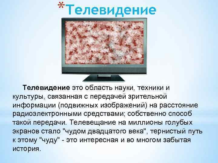 *Телевидение это область науки, техники и культуры, связанная с передачей зрительной информации (подвижных изображений)