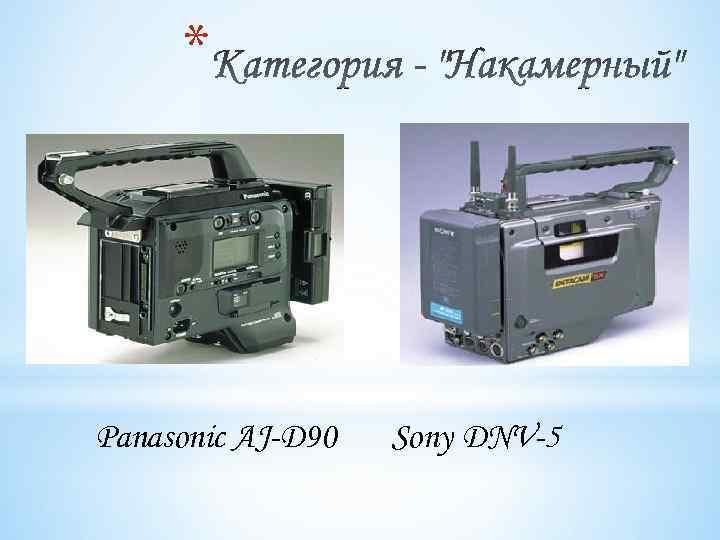 * Panasonic AJ-D 90 Sony DNV-5