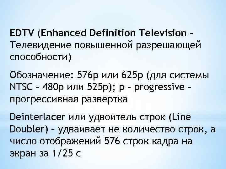 EDTV (Enhanced Definition Television – Телевидение повышенной разрешающей способности) Обозначение: 576 p или 625