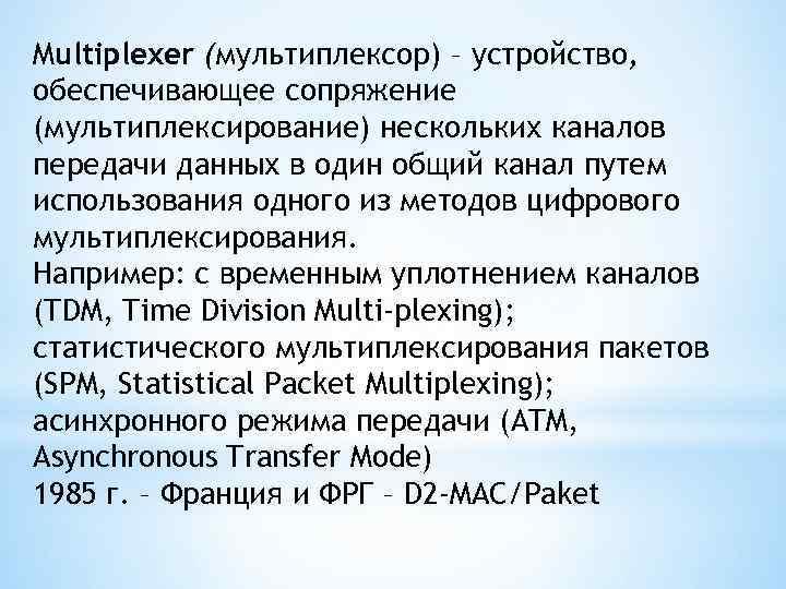 Multiplexer (мультиплексор) – устройство, обеспечивающее сопряжение (мультиплексирование) нескольких каналов передачи данных в один общий