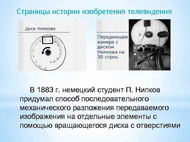 Страницы истории изобретения телевидения В 1883 г. немецкий студент П. Нипков придумал способ последовательного