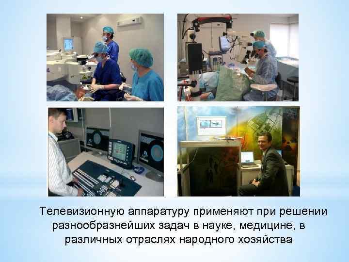 Телевизионную аппаратуру применяют при решении разнообразнейших задач в науке, медицине, в различных отраслях