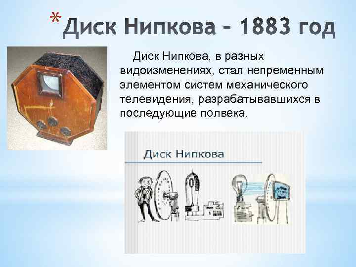 * Диск Нипкова, в разных видоизменениях, стал непременным элементом систем механического телевидения, разрабатывавшихся в