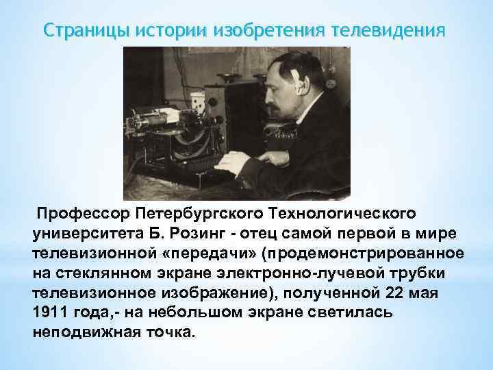 Страницы истории изобретения телевидения Профессор Петербургского Технологического университета Б. Розинг - отец самой первой