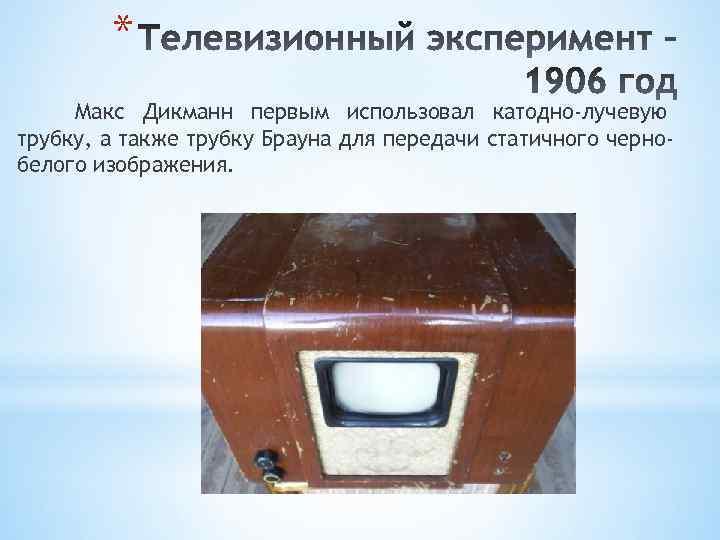 * Макс Дикманн первым использовал катодно-лучевую трубку, а также трубку Брауна для передачи статичного