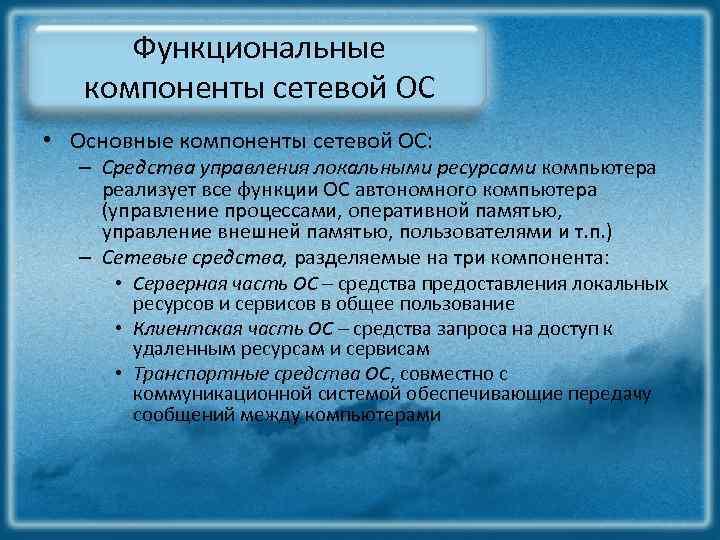 Функциональные компоненты сетевой ОС • Основные компоненты сетевой ОС: – Средства управления локальными ресурсами