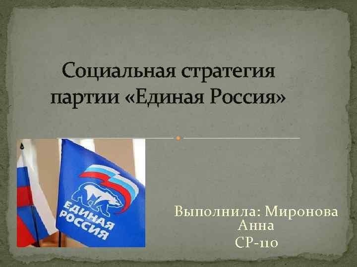 Социальная стратегия партии «Единая Россия» Выполнила: Миронова Анна СР-110