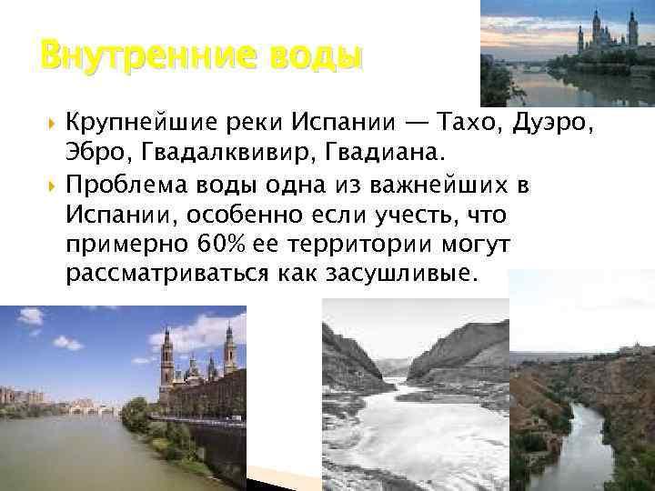 Внутренние воды Крупнейшие реки Испании — Тахо, Дуэро, Эбро, Гвадалквивир, Гвадиана. Проблема воды одна
