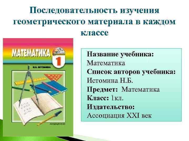 Последовательность изучения геометрического материала в каждом классе Название учебника: Математика Список авторов учебника: Истомина