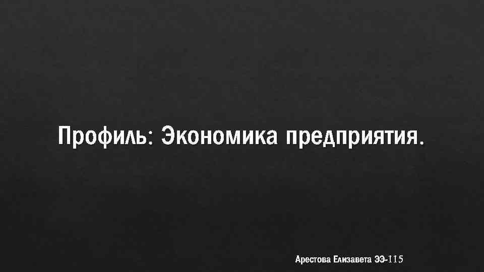 Профиль: Экономика предприятия. Арестова Елизавета ЭЭ-115