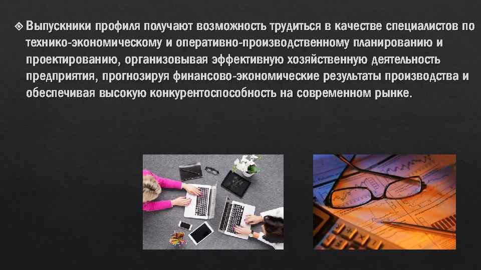 Выпускники профиля получают возможность трудиться в качестве специалистов по технико-экономическому и оперативно-производственному планированию