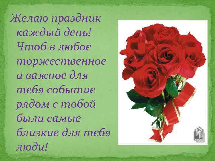 Желаю праздник каждый день! Чтоб в любое торжественное и важное для тебя событие рядом