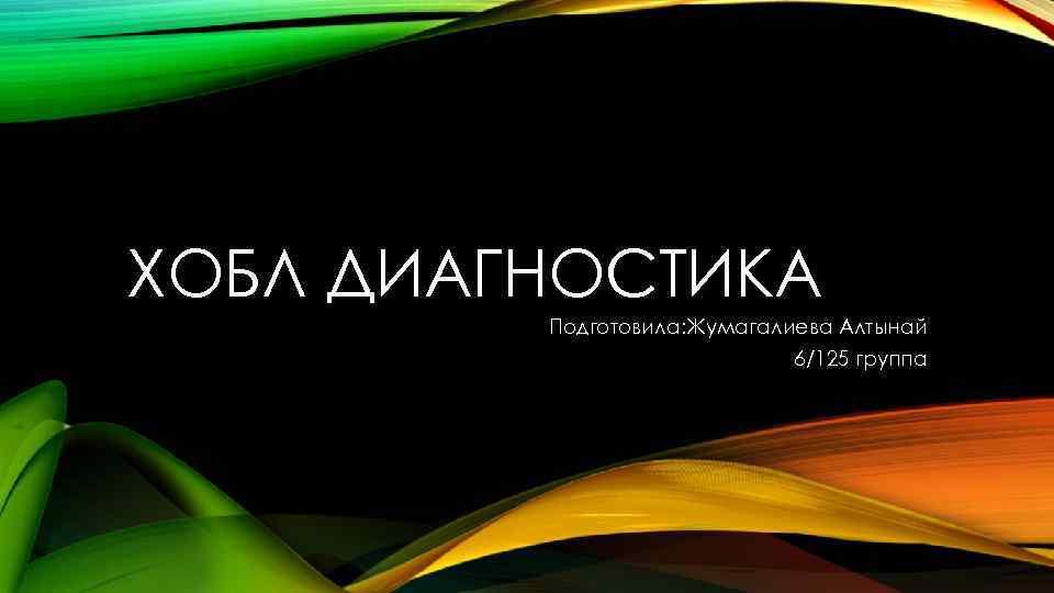 ХОБЛ ДИАГНОСТИКА Подготовила: Жумагалиева Алтынай 6/125 группа