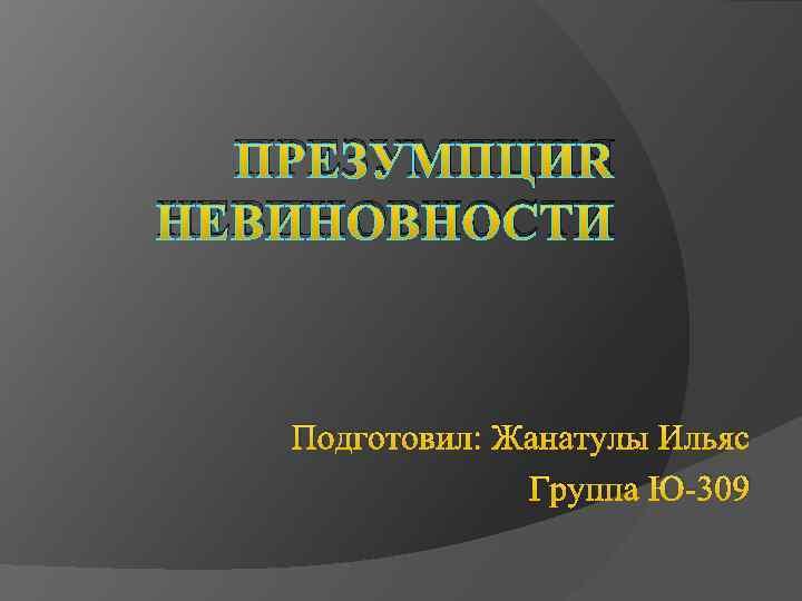 ПРЕЗУМПЦИЯ НЕВИНОВНОСТИ Подготовил: Жанатулы Ильяс Группа Ю-309