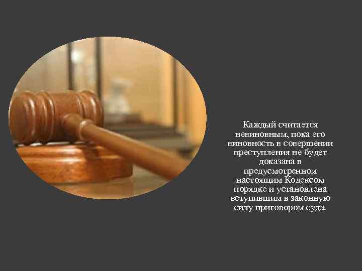 Каждый считается невиновным, пока его виновность в совершении преступления не будет доказана в предусмотренном