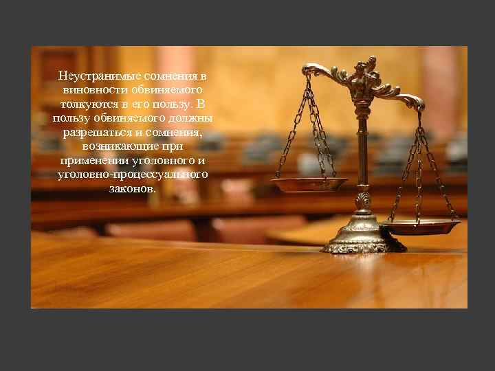 Неустранимые сомнения в виновности обвиняемого толкуются в его пользу. В пользу обвиняемого должны разрешаться