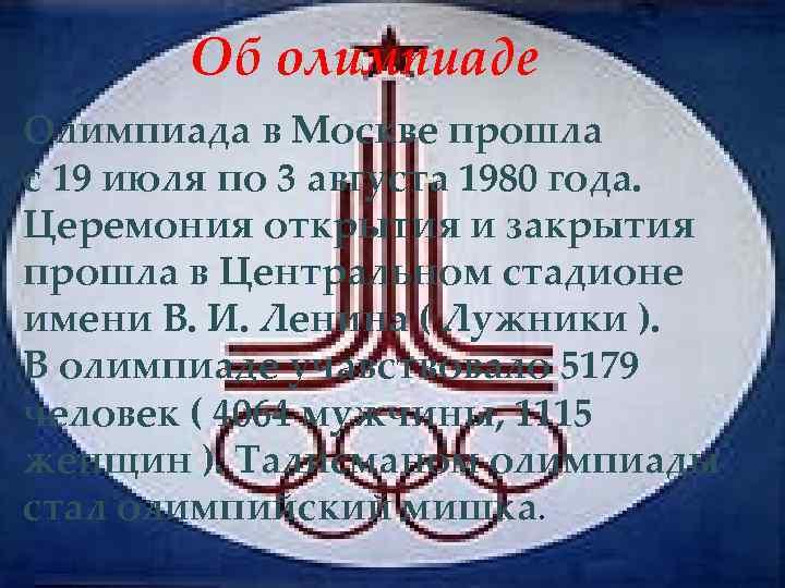 Об олимпиаде Олимпиада в Москве прошла с 19 июля по 3 августа 1980 года.