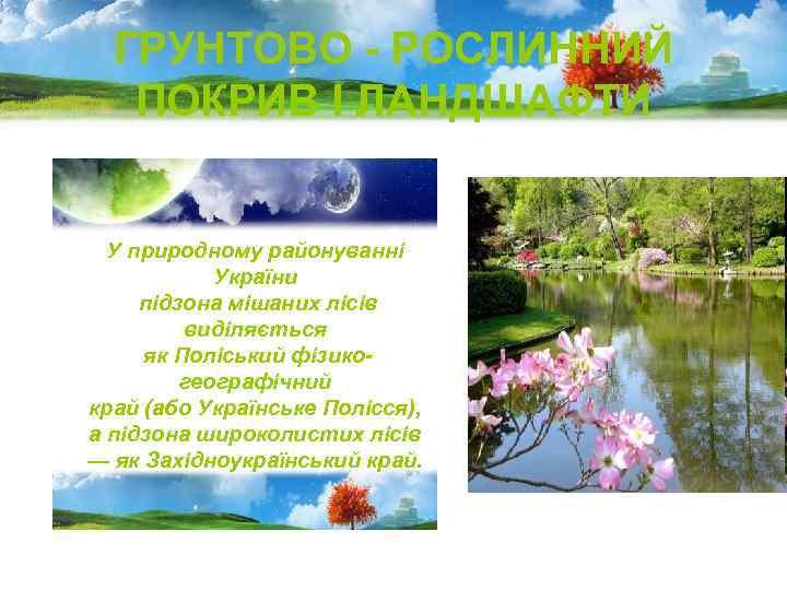 ГРУНТОВО - РОСЛИННИЙ ПОКРИВ І ЛАНДШАФТИ У природному районуванні України підзона мішаних лісів виділяється