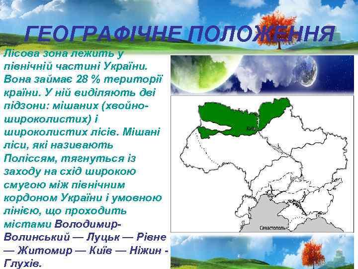 ГЕОГРАФІЧНЕ ПОЛОЖЕННЯ Лісова зона лежить у північній частині України. Вона займає 28 % території