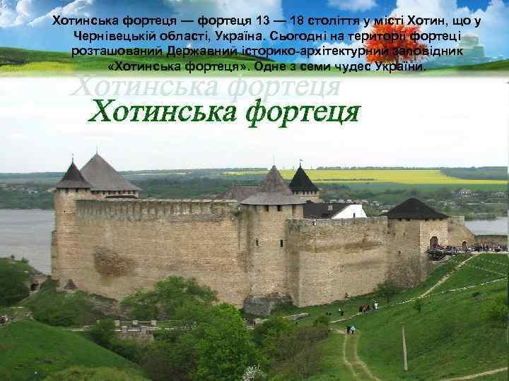 Хотинська фортеця — фортеця 13 — 18 століття у місті Хотин, що у Чернівецькій