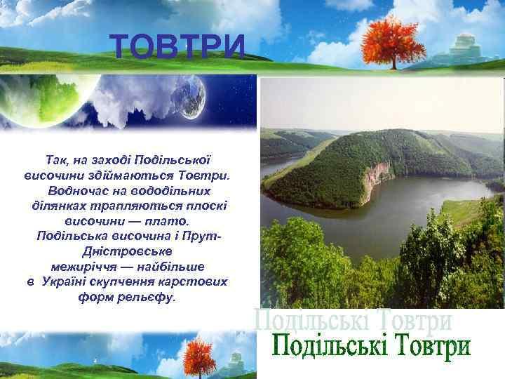 ТОВТРИ Так, на заході Подільської височини здіймаються Товтри. Водночас на вододільних ділянках трапляються плоскі