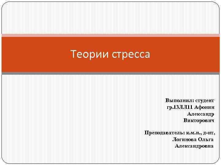 Теории стресса Выполнил: студент гр. 13 ЛЛ 11 Афонин Александр Викторович Преподаватель: к. м.
