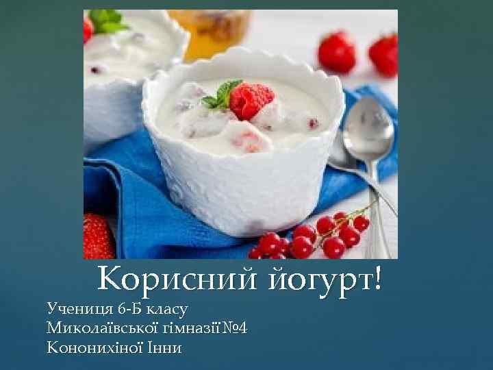 Корисний йогурт! Учениця 6 -Б класу Миколаївської гімназії№ 4 Кононихіної Інни