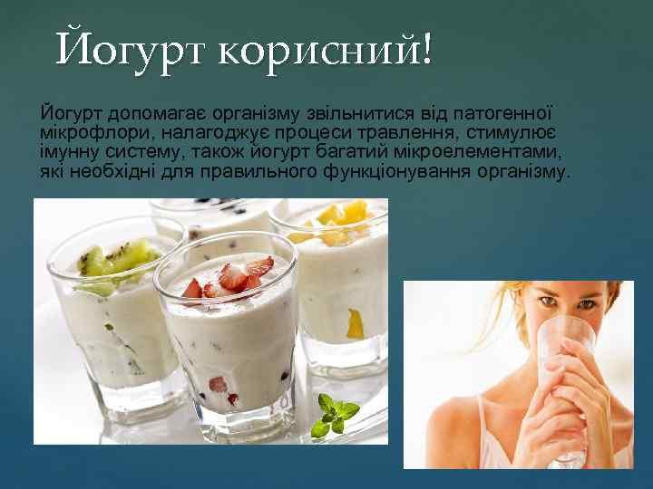 Йогурт корисний! Йогурт допомагає організму звільнитися від патогенної мікрофлори, налагоджує процеси травлення, стимулює імунну