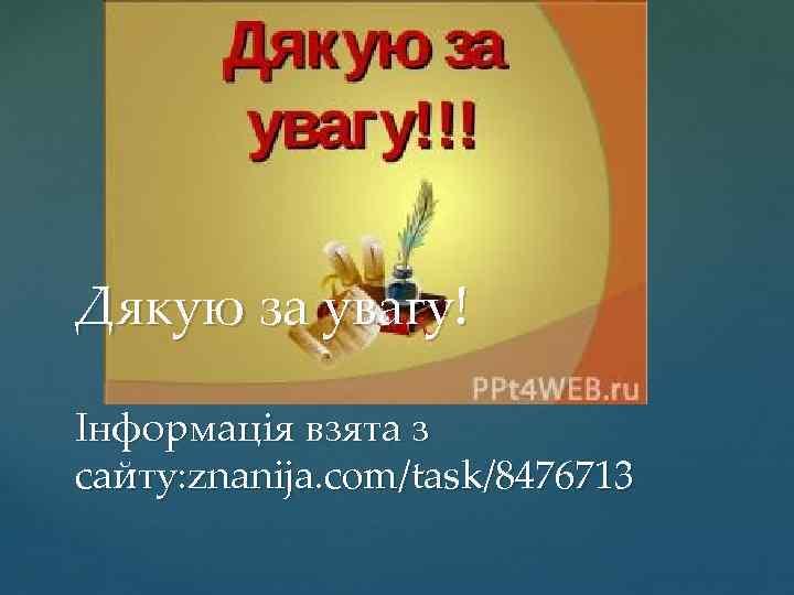 Дякую за увагу! Інформація взята з сайту: znanija. com/task/8476713