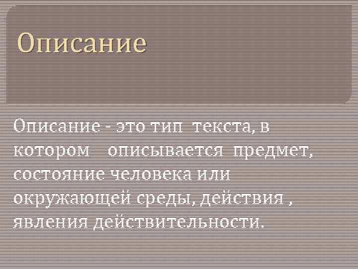 Описание - это тип текста, в котором описывается предмет, состояние человека или окружающей среды,