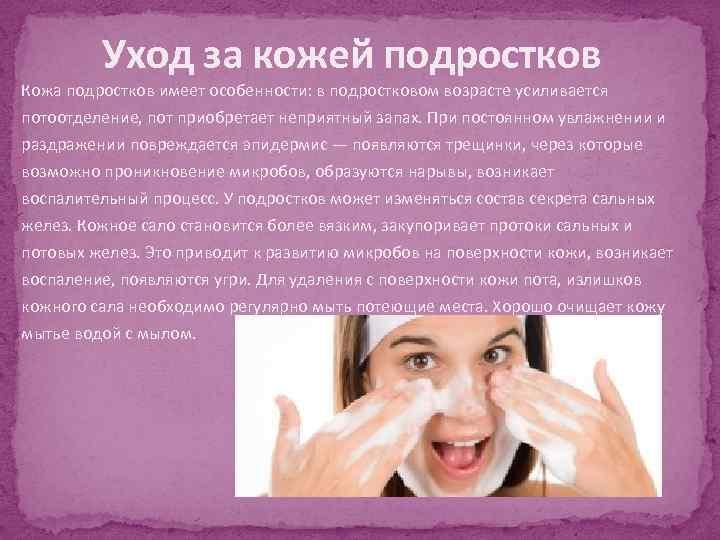 Уход за кожей подростков Кожа подростков имеет особенности: в подростковом возрасте усиливается потоотделение, пот
