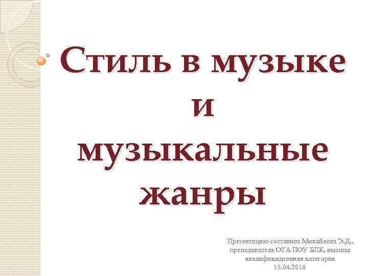 Стиль в музыке и музыкальные жанры Презентацию составила Михайлова Э. Д. , преподаватель ОГА