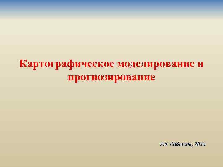 Картографическое моделирование и прогнозирование Р. К. Сабитов, 2014