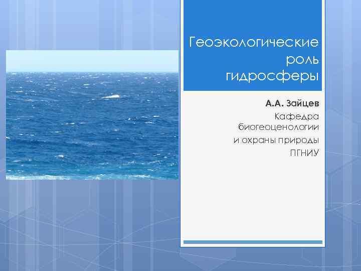 Геоэкологические роль гидросферы А. А. Зайцев Кафедра биогеоценологии и охраны природы ПГНИУ