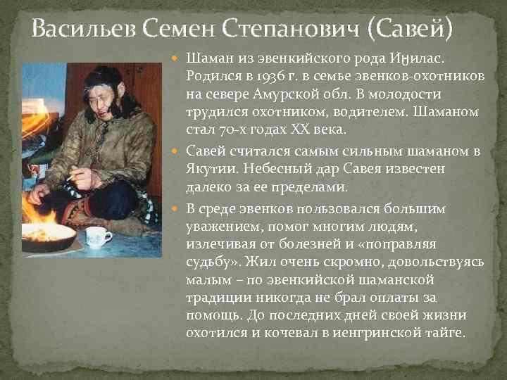 Васильев Семен Степанович (Савей) Шаман из эвенкийского рода Иӈилас. Родился в 1936 г. в