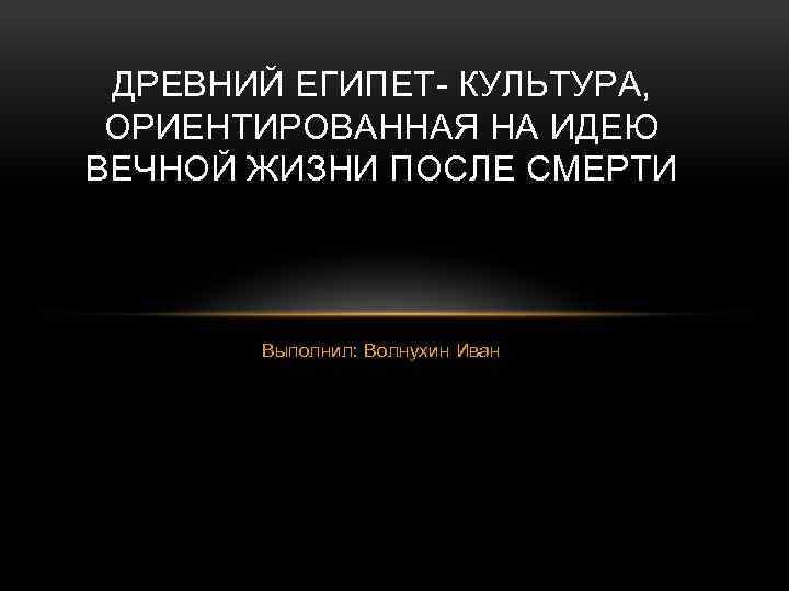 ДРЕВНИЙ ЕГИПЕТ- КУЛЬТУРА, ОРИЕНТИРОВАННАЯ НА ИДЕЮ ВЕЧНОЙ ЖИЗНИ ПОСЛЕ СМЕРТИ Выполнил: Волнухин Иван