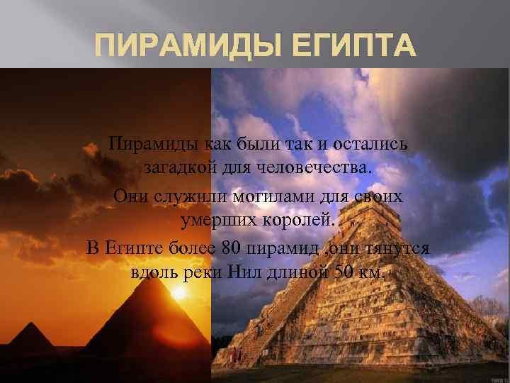 ПИРАМИДЫ ЕГИПТА Пирамиды как были так и остались загадкой для человечества. Они служили могилами