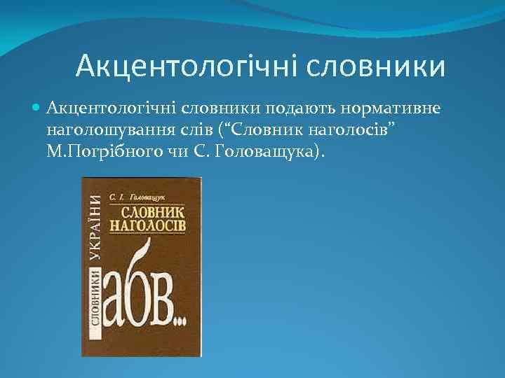 """Акцентологічні словники подають нормативне наголошування слів (""""Словник наголосів"""" М. Погрібного чи С. Головащука)."""