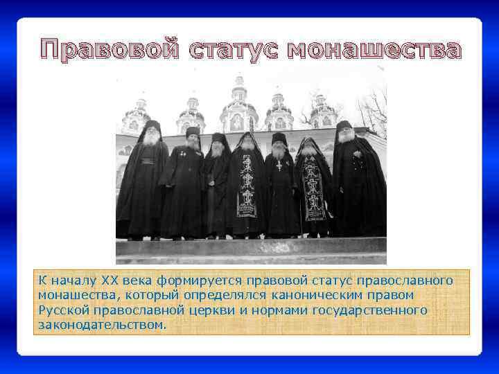 Правовой статус монашества К началу XX века формируется правовой статус православного монашества, который определялся