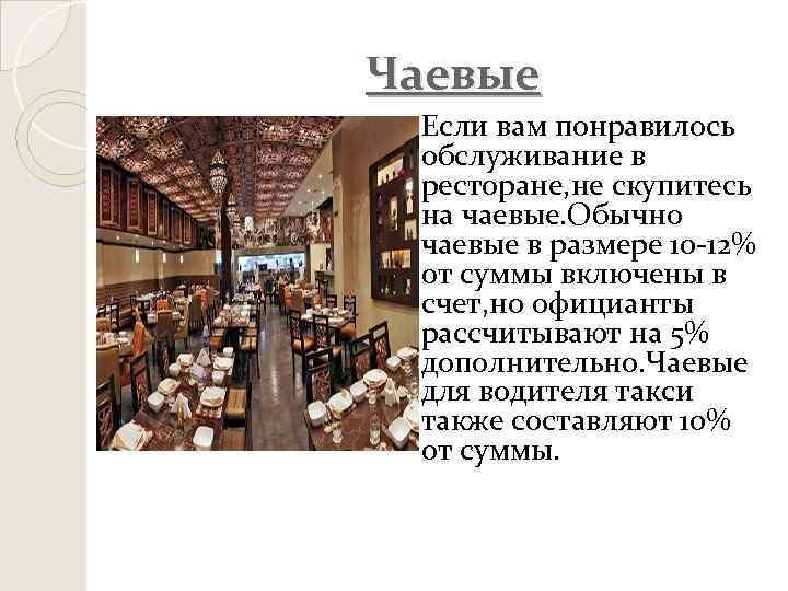 Чаевые Если вам понравилось обслуживание в ресторане, не скупитесь на чаевые. Обычно чаевые в