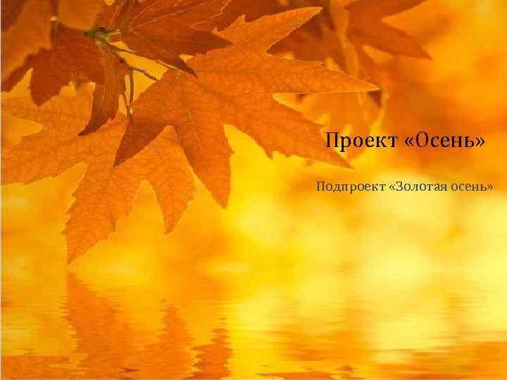 Проект «Осень» Подпроект «Золотая осень»