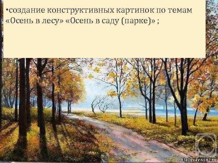 • создание конструктивных картинок по темам «Осень в лесу» «Осень в саду (парке)»