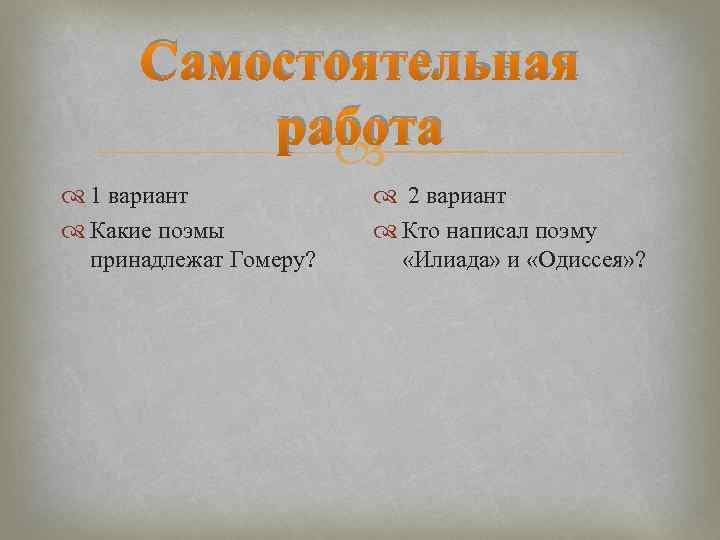 Самостоятельная работа 1 вариант Какие поэмы принадлежат Гомеру? 2 вариант Кто написал поэму «Илиада»